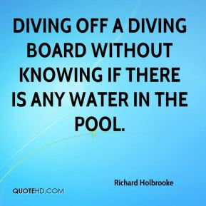 Richard Holbrooke  - diving off a diving board without knowing if there is any water in the pool.