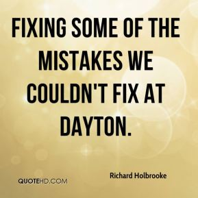 Richard Holbrooke  - fixing some of the mistakes we couldn't fix at Dayton.