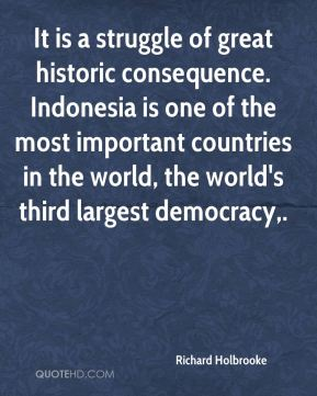 Richard Holbrooke  - It is a struggle of great historic consequence. Indonesia is one of the most important countries in the world, the world's third largest democracy.