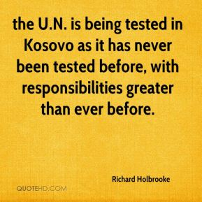 Richard Holbrooke  - the U.N. is being tested in Kosovo as it has never been tested before, with responsibilities greater than ever before.