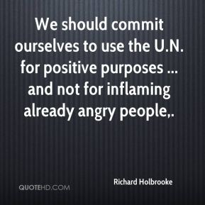 Richard Holbrooke  - We should commit ourselves to use the U.N. for positive purposes ... and not for inflaming already angry people.