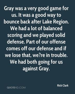 Rick Clark  - Gray was a very good game for us. It was a good way to bounce back after Lake Region. We had a lot of balanced scoring and we played solid defense. Part of our offense comes off our defense and if we lose that, we?re in trouble. We had both going for us against Gray.