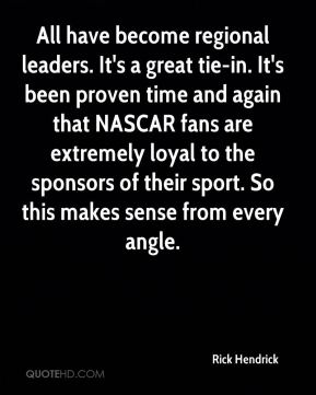 Rick Hendrick  - All have become regional leaders. It's a great tie-in. It's been proven time and again that NASCAR fans are extremely loyal to the sponsors of their sport. So this makes sense from every angle.