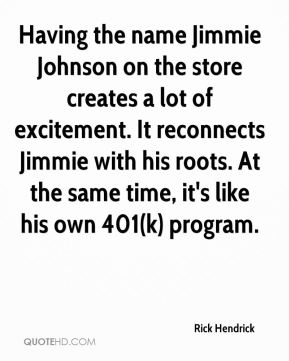 Rick Hendrick  - Having the name Jimmie Johnson on the store creates a lot of excitement. It reconnects Jimmie with his roots. At the same time, it's like his own 401(k) program.