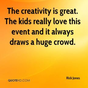 Rick Jones  - The creativity is great. The kids really love this event and it always draws a huge crowd.