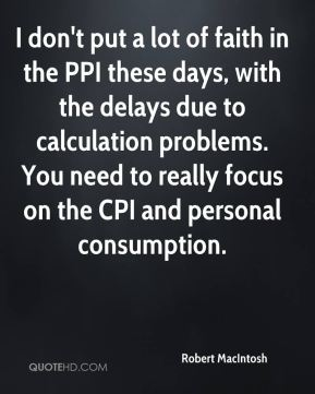Robert MacIntosh  - I don't put a lot of faith in the PPI these days, with the delays due to calculation problems. You need to really focus on the CPI and personal consumption.