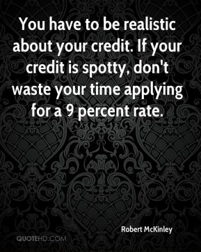Robert McKinley  - You have to be realistic about your credit. If your credit is spotty, don't waste your time applying for a 9 percent rate.