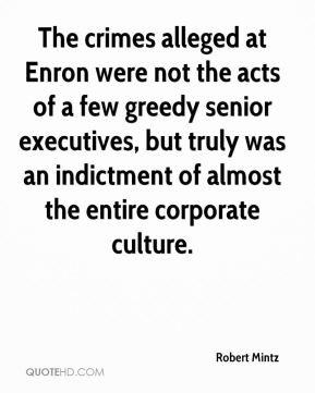 The crimes alleged at Enron were not the acts of a few greedy senior executives, but truly was an indictment of almost the entire corporate culture.