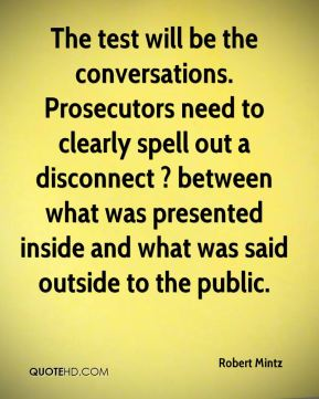 Robert Mintz  - The test will be the conversations. Prosecutors need to clearly spell out a disconnect ? between what was presented inside and what was said outside to the public.