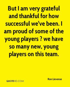 But I am very grateful and thankful for how successful we've been. I am proud of some of the young players ? we have so many new, young players on this team.
