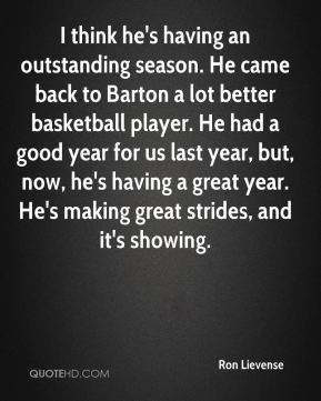 I think he's having an outstanding season. He came back to Barton a lot better basketball player. He had a good year for us last year, but, now, he's having a great year. He's making great strides, and it's showing.