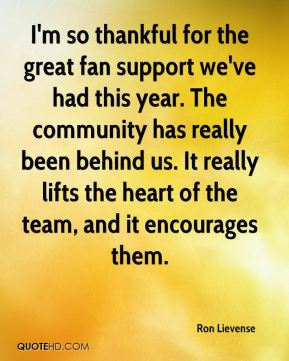 I'm so thankful for the great fan support we've had this year. The community has really been behind us. It really lifts the heart of the team, and it encourages them.