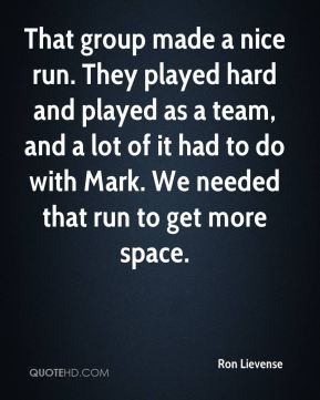 That group made a nice run. They played hard and played as a team, and a lot of it had to do with Mark. We needed that run to get more space.
