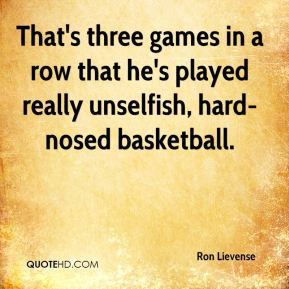 Ron Lievense  - That's three games in a row that he's played really unselfish, hard-nosed basketball.