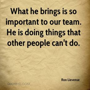 What he brings is so important to our team. He is doing things that other people can't do.