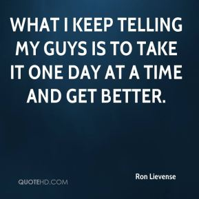 What I keep telling my guys is to take it one day at a time and get better.