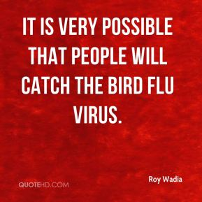 Roy Wadia  - It is very possible that people will catch the bird flu virus.
