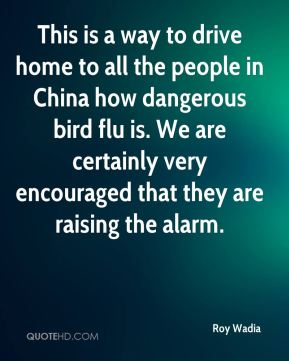 Roy Wadia  - This is a way to drive home to all the people in China how dangerous bird flu is. We are certainly very encouraged that they are raising the alarm.
