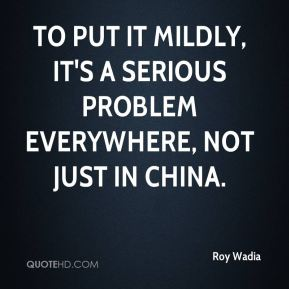 Roy Wadia  - To put it mildly, it's a serious problem everywhere, not just in China.