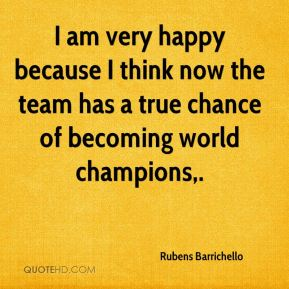 I am very happy because I think now the team has a true chance of becoming world champions.