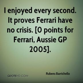 I enjoyed every second. It proves Ferrari have no crisis. [0 points for Ferrari, Aussie GP 2005].