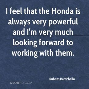 Rubens Barrichello  - I feel that the Honda is always very powerful and I'm very much looking forward to working with them.