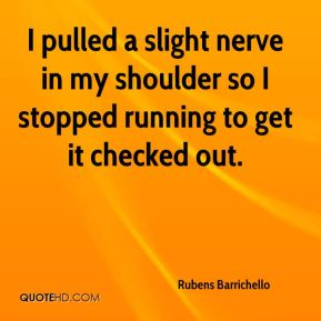 I pulled a slight nerve in my shoulder so I stopped running to get it checked out.