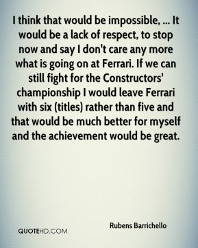 I think that would be impossible, ... It would be a lack of respect, to stop now and say I don't care any more what is going on at Ferrari. If we can still fight for the Constructors' championship I would leave Ferrari with six (titles) rather than five and that would be much better for myself and the achievement would be great.