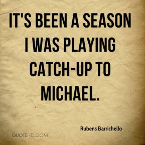 It's been a season I was playing catch-up to Michael.