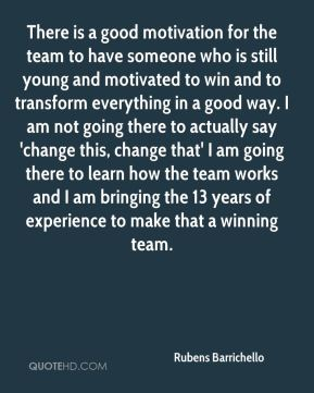 There is a good motivation for the team to have someone who is still young and motivated to win and to transform everything in a good way. I am not going there to actually say 'change this, change that' I am going there to learn how the team works and I am bringing the 13 years of experience to make that a winning team.