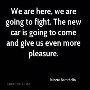 We are here, we are going to fight. The new car is going to come and give us even more pleasure.