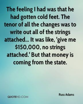 Russ Adams  - The feeling I had was that he had gotten cold feet. The tenor of all the changes was to write out all of the strings attached... It was like, 'give me $150,000, no strings attached.' But that money is coming from the state.