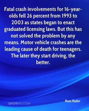 Russ Rader  - Fatal crash involvements for 16-year-olds fell 26 percent from 1993 to 2003 as states began to enact graduated licensing laws. But this has not solved the problem by any means. Motor vehicle crashes are the leading cause of death for teenagers. The later they start driving, the better.