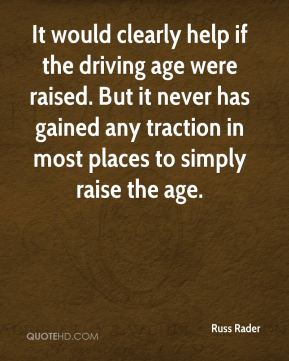It would clearly help if the driving age were raised. But it never has gained any traction in most places to simply raise the age.