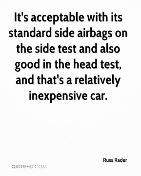 Russ Rader  - It's acceptable with its standard side airbags on the side test and also good in the head test, and that's a relatively inexpensive car.