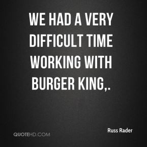 We had a very difficult time working with Burger King.