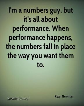 Ryan Newman  - I'm a numbers guy, but it's all about performance. When performance happens, the numbers fall in place the way you want them to.