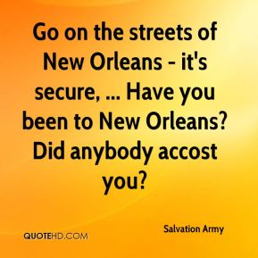 Salvation Army  - Go on the streets of New Orleans - it's secure, ... Have you been to New Orleans? Did anybody accost you?