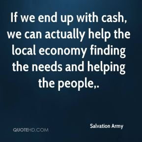 Salvation Army  - If we end up with cash, we can actually help the local economy finding the needs and helping the people.