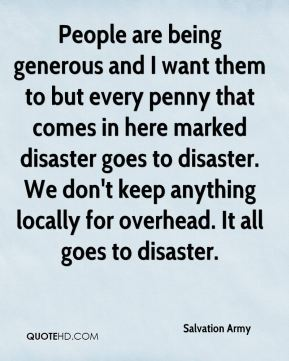 Salvation Army  - People are being generous and I want them to but every penny that comes in here marked disaster goes to disaster. We don't keep anything locally for overhead. It all goes to disaster.