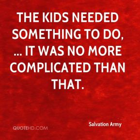 Salvation Army  - The kids needed something to do, ... It was no more complicated than that.