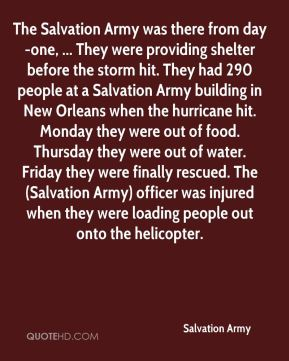 Salvation Army  - The Salvation Army was there from day-one, ... They were providing shelter before the storm hit. They had 290 people at a Salvation Army building in New Orleans when the hurricane hit. Monday they were out of food. Thursday they were out of water. Friday they were finally rescued. The (Salvation Army) officer was injured when they were loading people out onto the helicopter.