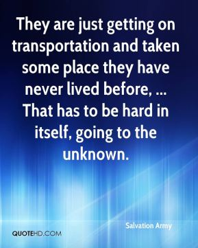 They are just getting on transportation and taken some place they have never lived before, ... That has to be hard in itself, going to the unknown.
