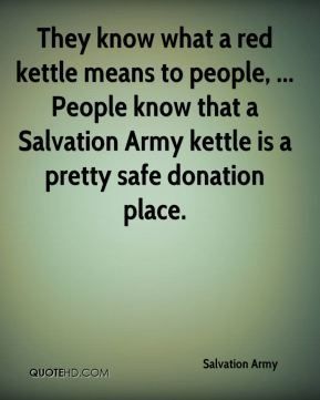 They know what a red kettle means to people, ... People know that a Salvation Army kettle is a pretty safe donation place.