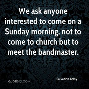 Salvation Army  - We ask anyone interested to come on a Sunday morning, not to come to church but to meet the bandmaster.