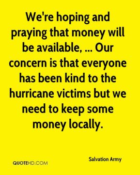 Salvation Army  - We're hoping and praying that money will be available, ... Our concern is that everyone has been kind to the hurricane victims but we need to keep some money locally.