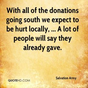 Salvation Army  - With all of the donations going south we expect to be hurt locally, ... A lot of people will say they already gave.