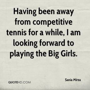 Sania Mirza  - Having been away from competitive tennis for a while, I am looking forward to playing the Big Girls.
