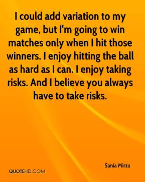 I could add variation to my game, but I'm going to win matches only when I hit those winners. I enjoy hitting the ball as hard as I can. I enjoy taking risks. And I believe you always have to take risks.