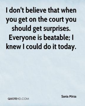I don't believe that when you get on the court you should get surprises. Everyone is beatable; I knew I could do it today.